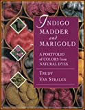 Van Stralen, Trudy: Indigo Madder &amp; Marigold: A Portfolio of Colors from Natural Dyes