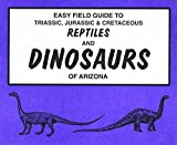 Tegowski, B.J.: Easy Field Guide to Triassic, Jurassic & Cretaceous Reptiles and Dinosaurs of Arizona