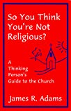 Adams, James R.: So You Think You're Not Religious?: A Thinking Person's Guide to the Church