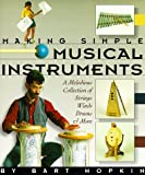 Hopkin, Bart: Making Simple Musical Instruments/a Melodious Collection of Strings, Winds, Drums & More: A Melodious Collection of Strings, Wins, Drums & More