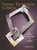 Fisch, Arline M.: Textile Techniques in Metal: For Jewelers, Sculptors, and Textile Artists