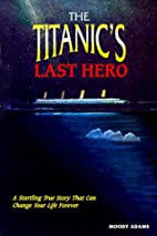 The Titanic's Last Hero by Moody Adams