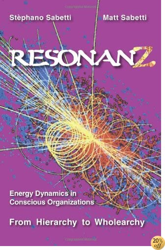 Resonanz: Energy Dynamics in Conscious Organizations From Hierarchy to Wholearchy