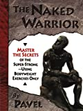 Tsatsouline, Pavel: The Naked Warrior: Master the Secrets of the Super-Strong--Using Bodyweight Exercises Only
