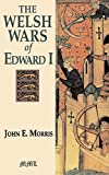 Morris, John Edward: The Welsh Wars of Edward I: A Contribution to Medieval Miltary History Based on Original Documents