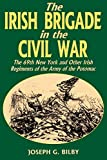 Bilby, Joseph G.: The Irish Brigade in the Civil War: The 69th New York and Other Irish Regiments of the Army of the Potomac