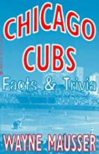 Chicago Cubs Facts & Trivia by Wayne Mausser