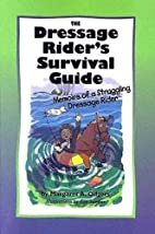The Dressage Rider's Survival Guide: Memoirs…