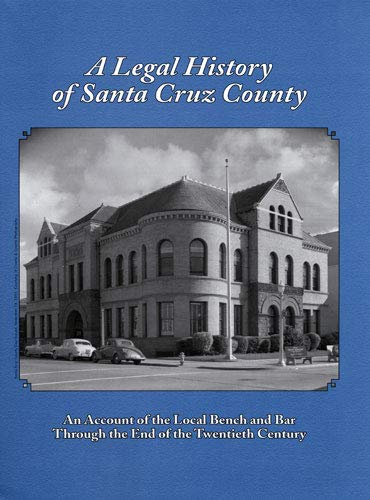 a-legal-history-of-santa-cruz-county-an-account-of-the-local-bench-and-bar-through-the-end-of-the-twentieth-century