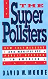Moore, David W.: The Superpollsters: How They Measure and Manipulate Public Opinion in America