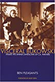 Pleasants, Ben: Visceral Bukowski: Inside The Sniper Landscape Of L.A. Writers