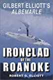Elliott, Robert G.: Ironclad of the Roanoke: Gilbert Elliott&#39;s Albemarle