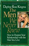 Kingma, Daphne Rose: The Men We Never Knew: How to Deepen Your Relationship with the Man You Love
