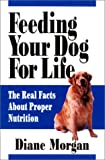 Morgan, Diane: Feeding Your Dog for Life: The Real Facts About Proper Nutrition
