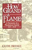 Bresee, Clyde: How Grand a Flame: A Chronicle of a Plantation Family, 1813-1947