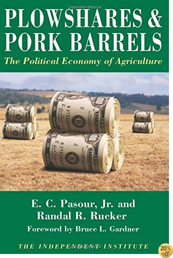Plowshares & Pork Barrels: The Political Economy of Agriculture (Independent Studies in Political Economy)