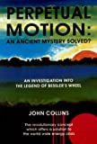 Collins, John: Perpetual Motion - An Ancient Mystery Solved?: Investigation into the Legend of Bessler's Wheel