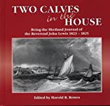 Lewis, John: Two Calves in the House : Being the Shetland Journal of the Reverend John Lewis, 1823-1825: His Full Text with Maps and Period Illustrations