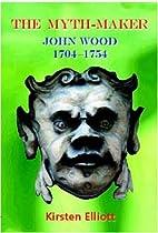 The Myth-Maker: John Wood 1704-1754 by…