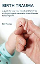 Birth Trauma: A Guide for You, Your Friends…