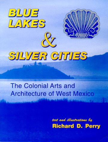 blue-lakes-and-silver-cities-the-colonial-arts-and-architecture-of-west-mexico