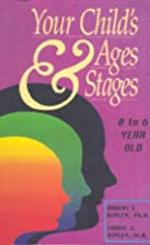Your Child's Ages and Stages: Ages 0 to 6 by…