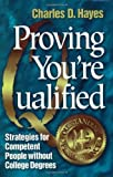 Hayes, Charles D.: Proving You're Qualified: Strategies for Competent People Without College Degrees