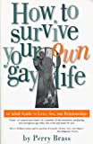 Brass, Perry: How to Survive Your Own Gay Life: An Adult Guide to Love, Sex, and Relationships