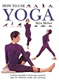 Mehta, Mira: How to Use Yoga: A Step-By-Step Guide to the Iyengar Method of Yoga, for Relaxation, Health and Well-Being