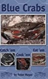 Meyer, Peter: Blue Crabs: Catch 'em, Cook 'em, Eat 'em