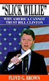 Brown, Floyd G.: Slick Willie: Why America Cannot Trust Bill Clinton