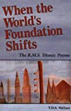Wallace, T. H. S.: When the World&#39;s Foundation Shifts: The R.M.S. Titanic Poems