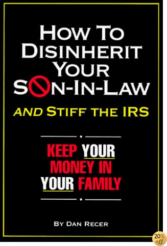 How to Disinherit Your Son-In-Law ...and Stiff the IRS: Keep Your Money in Your Family