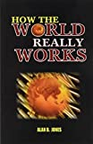 Jones, Alan B.: How the World Really Works