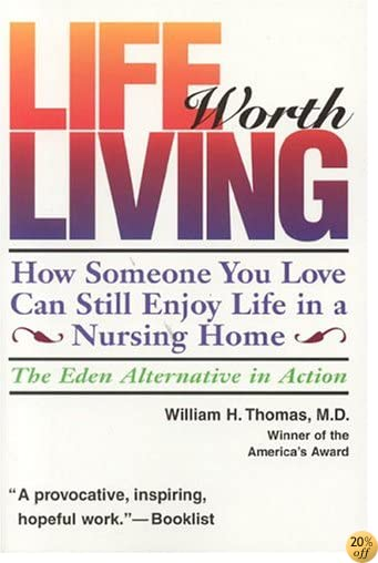 TLife Worth Living: How Someone You Love Can Still Enjoy Life in a Nursing Home - The Eden Alternative in Action