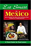 Peterson, Joan: Eat Smart in Mexico: How to Decipher the Menu, Know the Market Foods & Embark on a Tasting Adventure (Eat Smart Series, No. 4)