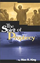 The Spirit of Prophecy by Max R. King