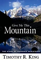 Give Me This Mountain: The Story of Presence…