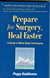 Huddleston, Peggy: Prepare for Surgery, Heal Faster: A Guide of Mind-Body Techniques