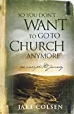 Colsen, Jake: So You Don't Want to Go to Church Anymore: An Unexpected Journey into the Reality of the Father's Family
