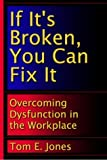 Tom E. Jones: If It's Broken, You Can Fix It: Overcoming Dysfunction in the Workplace