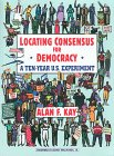 Kay, Alan F.: Locating Consensus for Democracy: A Ten-Year U. S. Experiment
