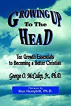 Growing Up to the Head by George O. McCalep