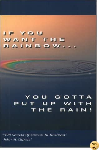 TIf You Want the Rainbow, You Gotta Put Up With the Rain: 500 Secrets of Success in Business
