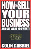 Colin Gabriel: How to Sell Your Business - And Get What You Want!: A Pragmatic Guide With Revealing Tips from 57 Sellers