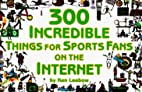 300 Incredible Things for Sports Fans on the…