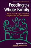 Lair, Cynthia: Feeding the Whole Family: Whole Foods Recipes for Babies, Young Children &amp; Their Parents