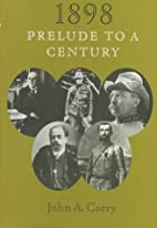 1898: Prelude to a Century by John A. Corry