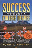 Murphy, John: Success Without a College Degree: Dissolving the Roadblocks Between You and Success