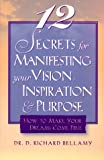 Bellamy, Richard: 12 Secrets for Manifesting Your Vision, Inspiration & Purpose: How to Make Your Dreams Come True